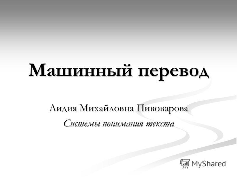 Машинный перевод Лидия Михайловна Пивоварова Системы понимания текста