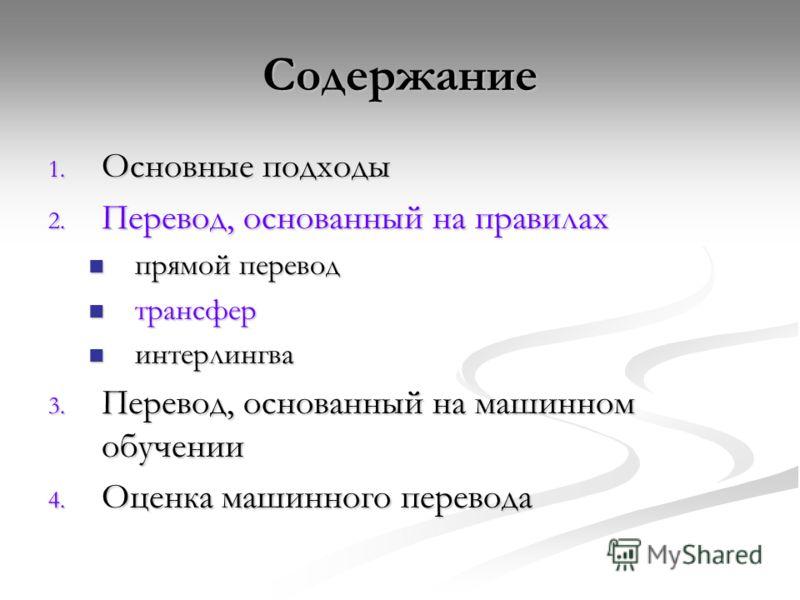 Содержание 1. Основные подходы 2. Перевод, основанный на правилах прямой перевод прямой перевод трансфер трансфер интерлингва интерлингва 3. Перевод, основанный на машинном обучении 4. Оценка машинного перевода