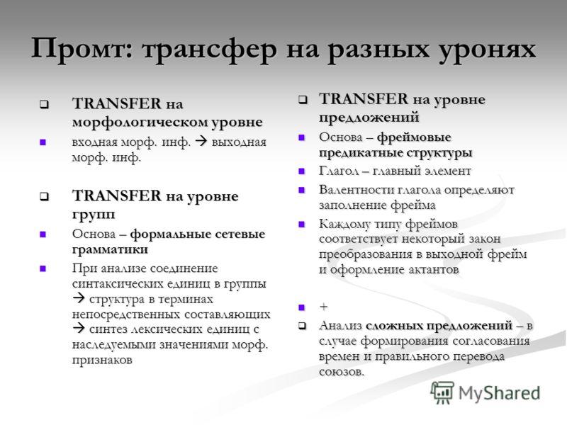 TRANSFER на морфологическом уровне TRANSFER на морфологическом уровне входная морф. инф. выходная морф. инф. входная морф. инф. выходная морф. инф. TRANSFER на уровне групп TRANSFER на уровне групп Основа – формальные сетевые грамматики Основа – форм