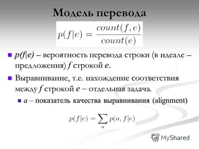 Модель перевода p(f|e) – вероятность перевода строки (в идеале – предложения) f строкой e. p(f|e) – вероятность перевода строки (в идеале – предложения) f строкой e. Выравнивание, т.е. нахождение соответствия между f строкой e – отдельная задача. Выр