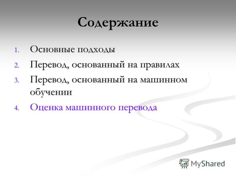 Содержание 1. Основные подходы 2. Перевод, основанный на правилах 3. Перевод, основанный на машинном обучении 4. Оценка машинного перевода