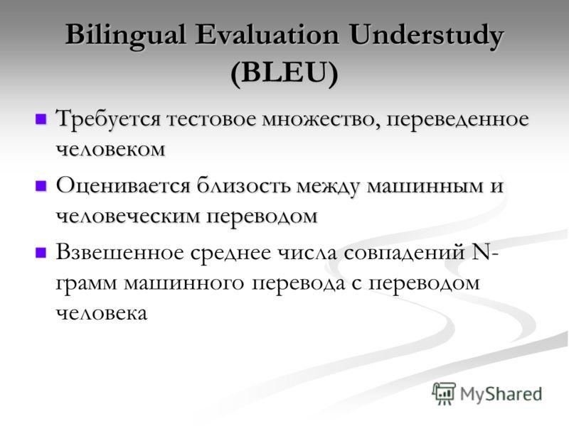 Bilingual Evaluation Understudy (BLEU) Требуется тестовое множество, переведенное человеком Требуется тестовое множество, переведенное человеком Оценивается близость между машинным и человеческим переводом Оценивается близость между машинным и челове