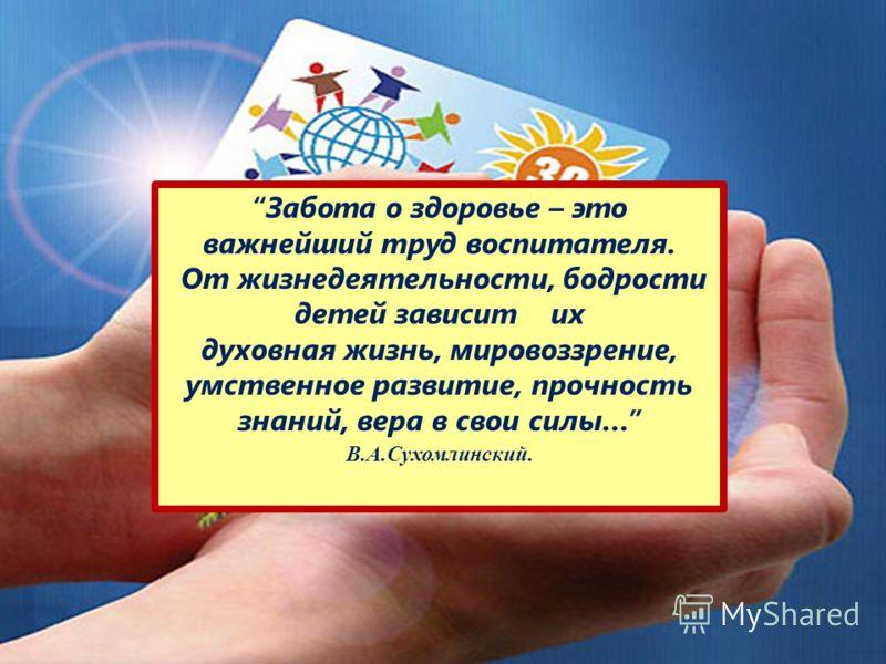 Забота о здоровье – это важнейший труд воспитателя. От жизнедеятельности, бодрости детей зависит их духовная жизнь, мировоззрение, умственное развитие, прочность знаний, вера в свои силы… В.А.Сухомлинский.