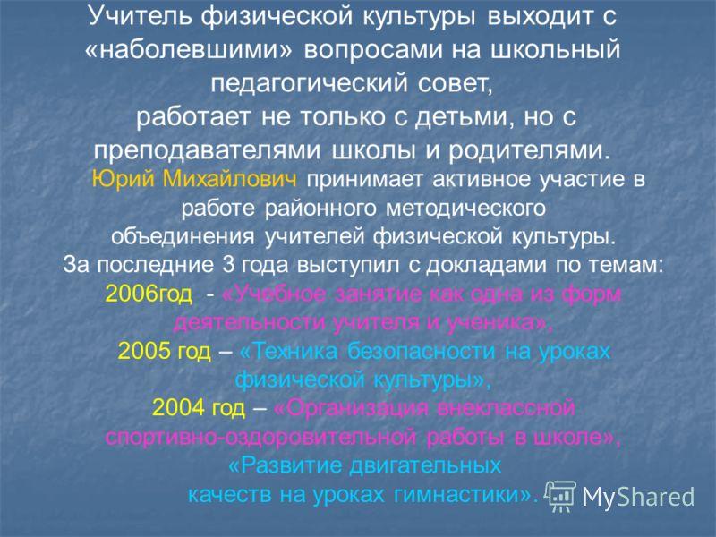Юрий Михайлович принимает активное участие в работе районного методического объединения учителей физической культуры. За последние 3 года выступил с докладами по темам: 2006год - «Учебное занятие как одна из форм деятельности учителя и ученика», 2005