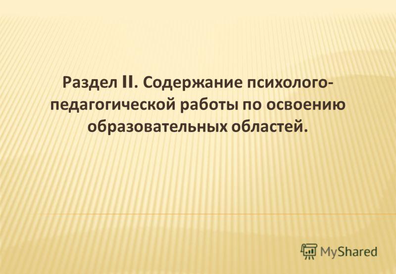 Раздел II. Содержание психолого - педагогической работы по освоению образовательных областей.