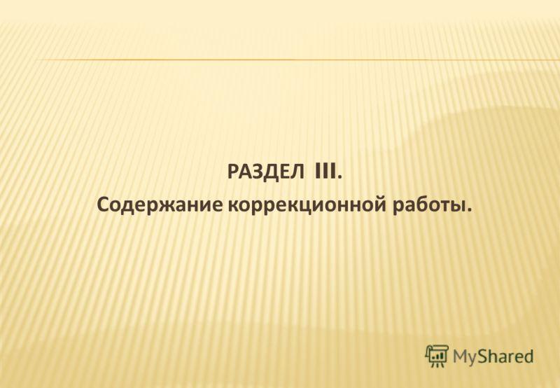 РАЗДЕЛ III. Содержание коррекционной работы.
