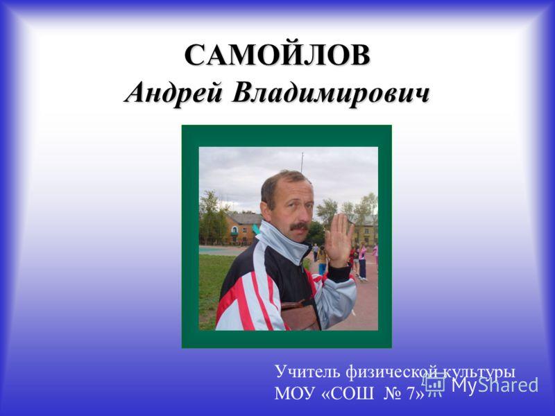 САМОЙЛОВ Андрей Владимирович Учитель физической культуры МОУ «СОШ 7»