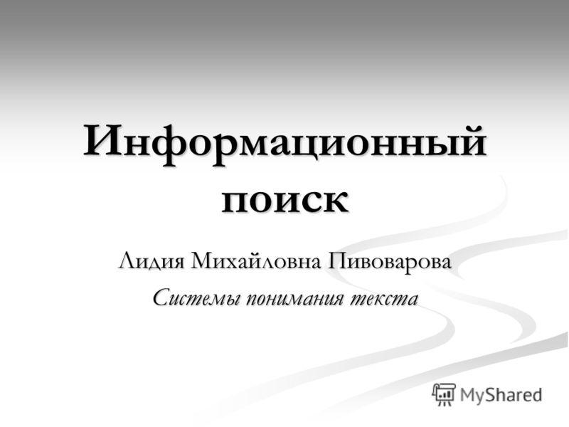 Информационный поиск Лидия Михайловна Пивоварова Системы понимания текста