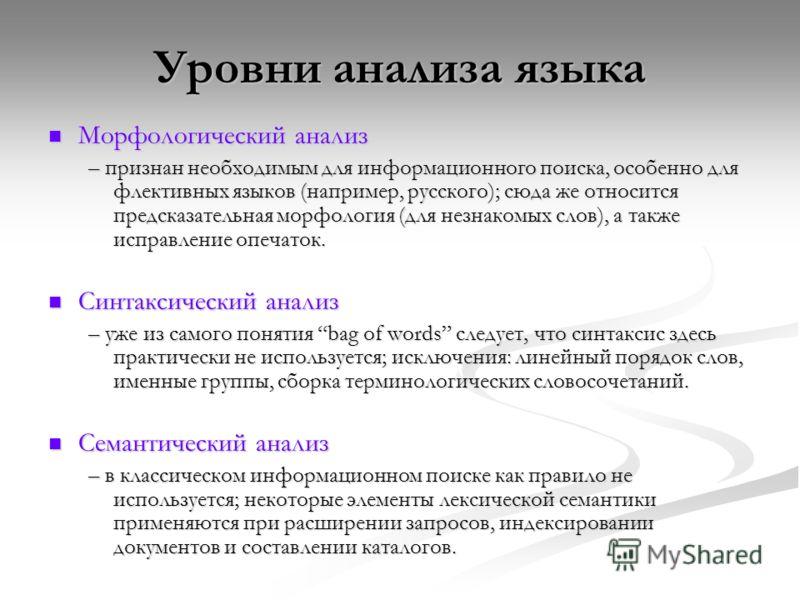 Уровни анализа языка Морфологический анализ Морфологический анализ – признан необходимым для информационного поиска, особенно для флективных языков (например, русского); сюда же относится предсказательная морфология (для незнакомых слов), а также исп