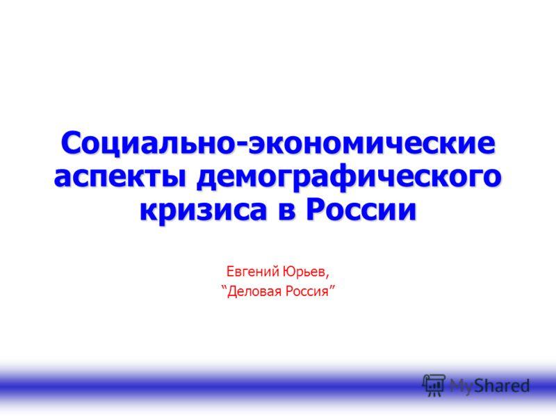 Социально-экономические аспекты демографического кризиса в России Евгений Юрьев, Деловая Россия