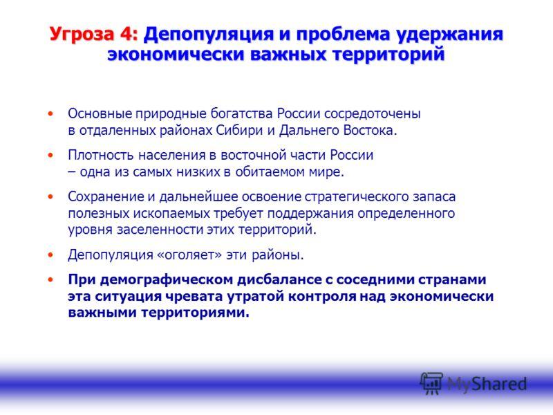 Угроза 4: Депопуляция и проблема удержания экономически важных территорий Основные природные богатства России сосредоточены в отдаленных районах Сибири и Дальнего Востока. Плотность населения в восточной части России – одна из самых низких в обитаемо