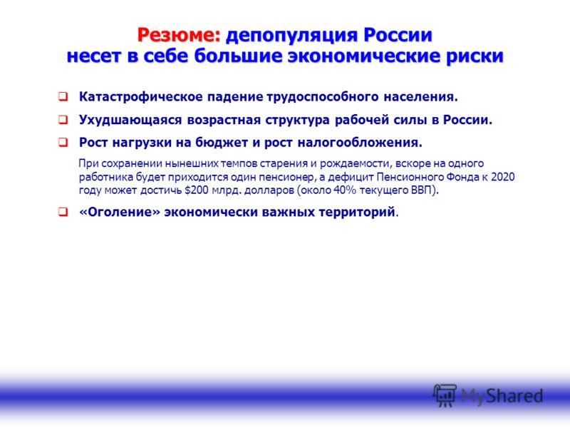 Резюме: депопуляция России несет в себе большие экономические риски Катастрофическое падение трудоспособного населения. Ухудшающаяся возрастная структура рабочей силы в России. Рост нагрузки на бюджет и рост налогообложения. При сохранении нынешних т
