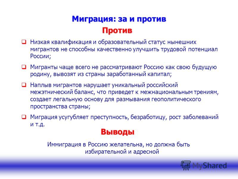 Миграция: за и против Низкая квалификация и образовательный статус нынешних мигрантов не способны качественно улучшить трудовой потенциал России; Мигранты чаще всего не рассматривают Россию как свою будущую родину, вывозят из страны заработанный капи