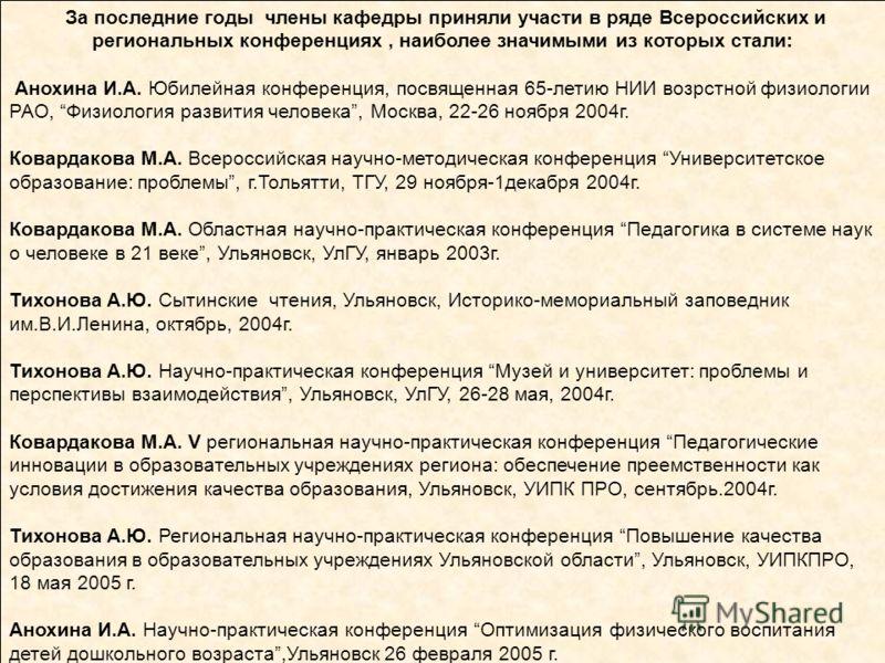 За последние годы члены кафедры приняли участи в ряде Всероссийских и региональных конференциях, наиболее значимыми из которых стали: Анохина И.А. Юбилейная конференция, посвященная 65-летию НИИ возрстной физиологии РАО, Физиология развития человека,