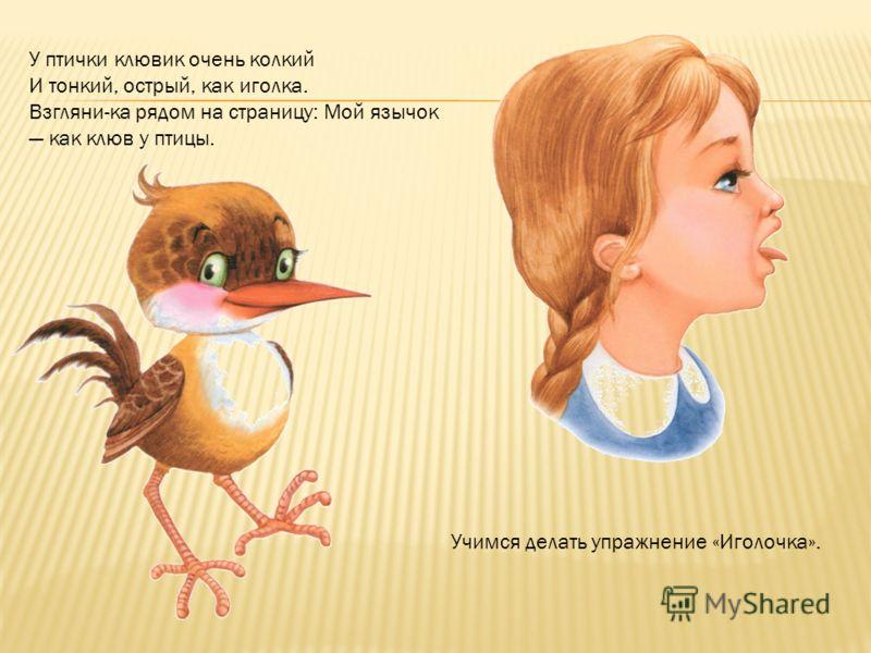 У птички клювик очень колкий И тонкий, острый, как иголка. Взгляни-ка рядом на страницу: Мой язычок как клюв у птицы. Учимся делать упражнение «Иголочка».