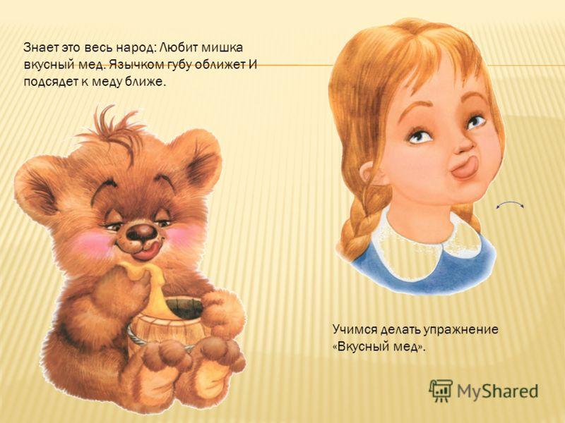 Знает это весь народ: Любит мишка вкусный мед. Язычком губу оближет И подсядет к меду ближе. Учимся делать упражнение «Вкусный мед».