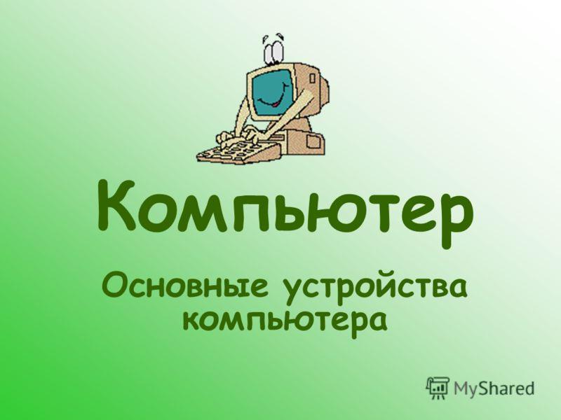 Компьютер Основные устройства компьютера