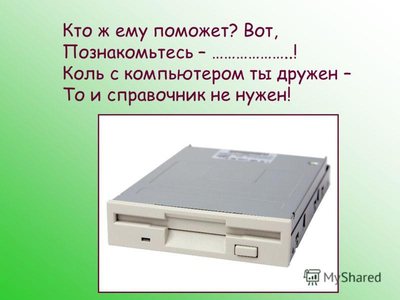 Кто ж ему поможет? Вот, Познакомьтесь – ………………..! Коль с компьютером ты дружен – То и справочник не нужен!