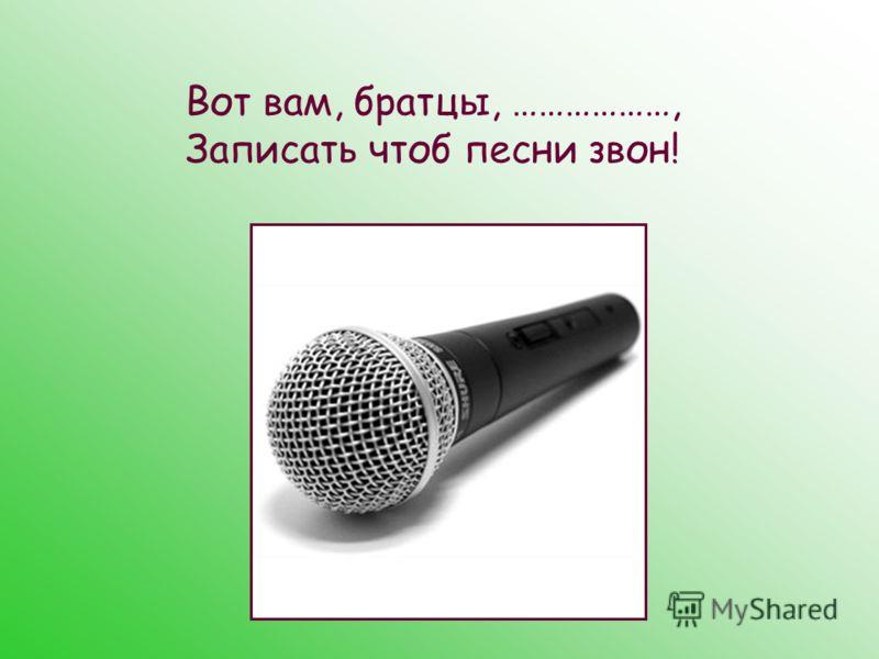 Вот вам, братцы, ………………, Записать чтоб песни звон!