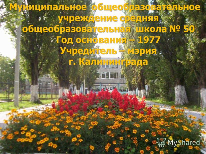 Муниципальное общеобразовательное учреждение средняя общеобразовательная школа 50 Год основания – 1977 Учредитель – мэрия г. Калининграда