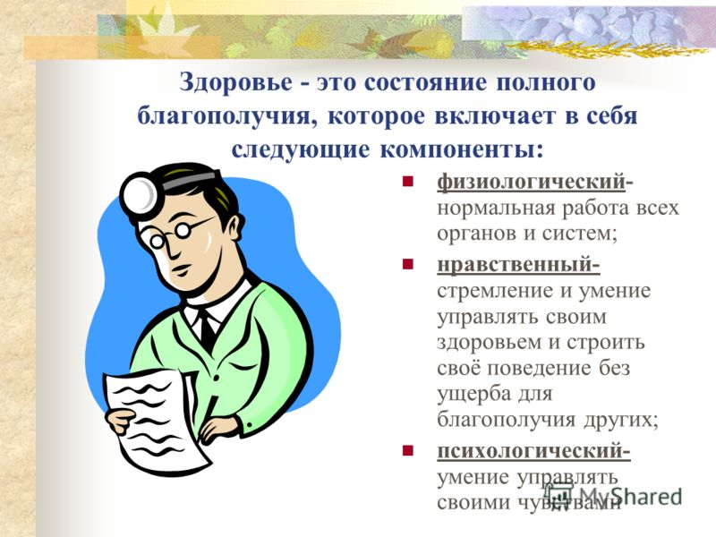 Здоровье - это состояние полного благополучия, которое включает в себя следующие компоненты: физиологический- нормальная работа всех органов и систем; нравственный- стремление и умение управлять своим здоровьем и строить своё поведение без ущерба для