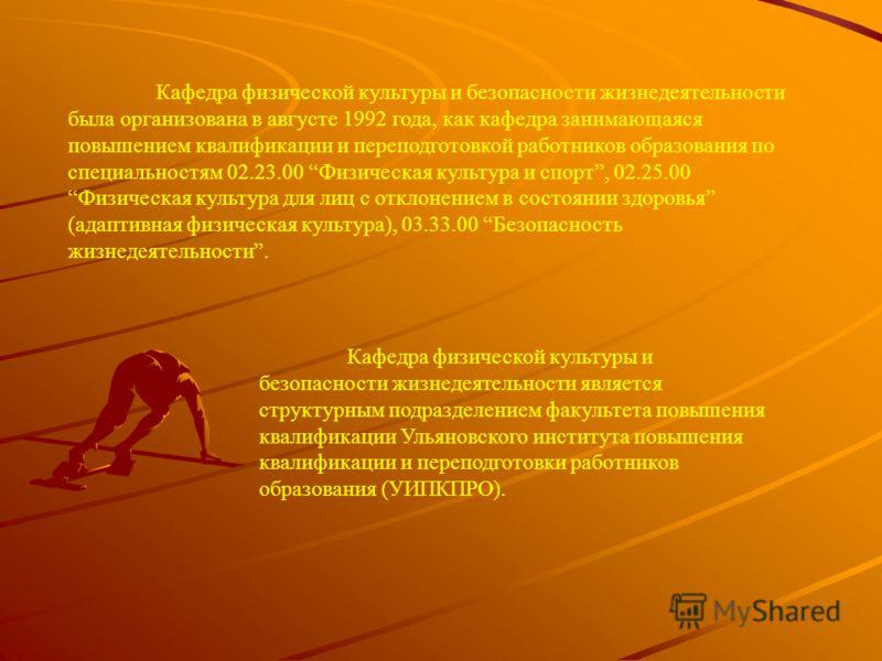Кафедра физической культуры и безопасности жизнедеятельности была организована в августе 1992 года, как кафедра занимающаяся повышением квалификации и переподготовкой работников образования по специальностям 02.23.00 Физическая культура и спорт, 02.2