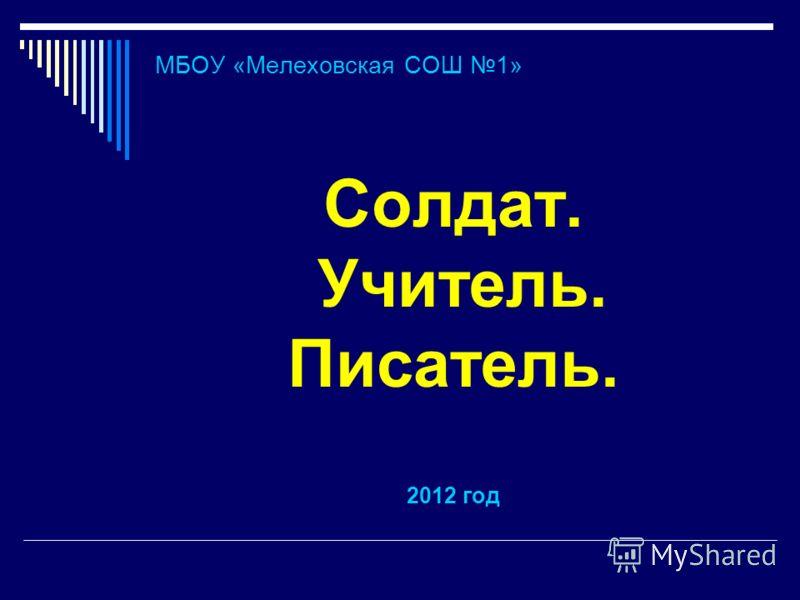 МБОУ «Мелеховская СОШ 1» Солдат. Учитель. Писатель. 2012 год