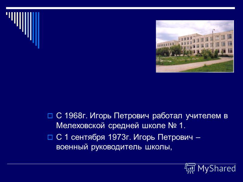 С 1968г. Игорь Петрович работал учителем в Мелеховской средней школе 1. С 1 сентября 1973г. Игорь Петрович – военный руководитель школы,
