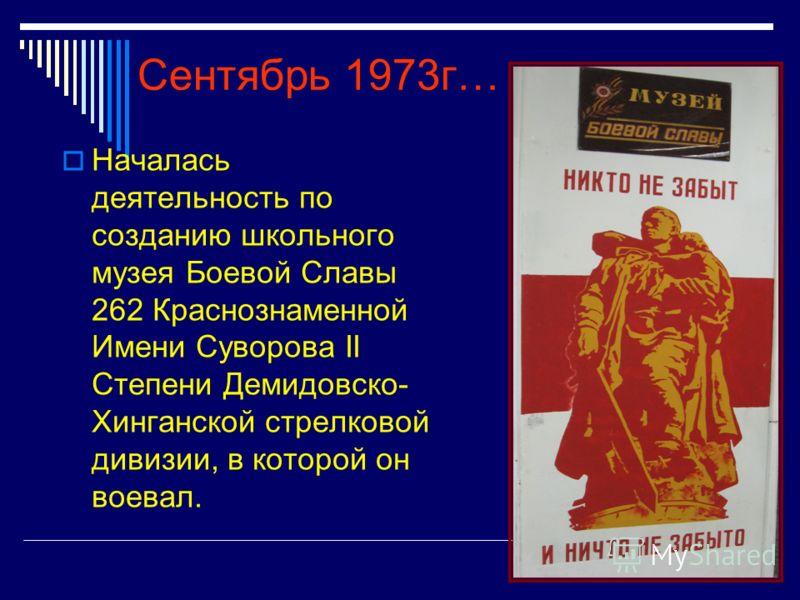 Сентябрь 1973г… Началась деятельность по созданию школьного музея Боевой Славы 262 Краснознаменной Имени Суворова II Степени Демидовско- Хинганской стрелковой дивизии, в которой он воевал.
