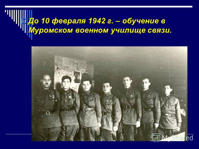 До 10 февраля 1942 г. – обучение в Муромском военном училище связи. До 10 февраля 1942 г. – обучение в Муромском военном училище связи.