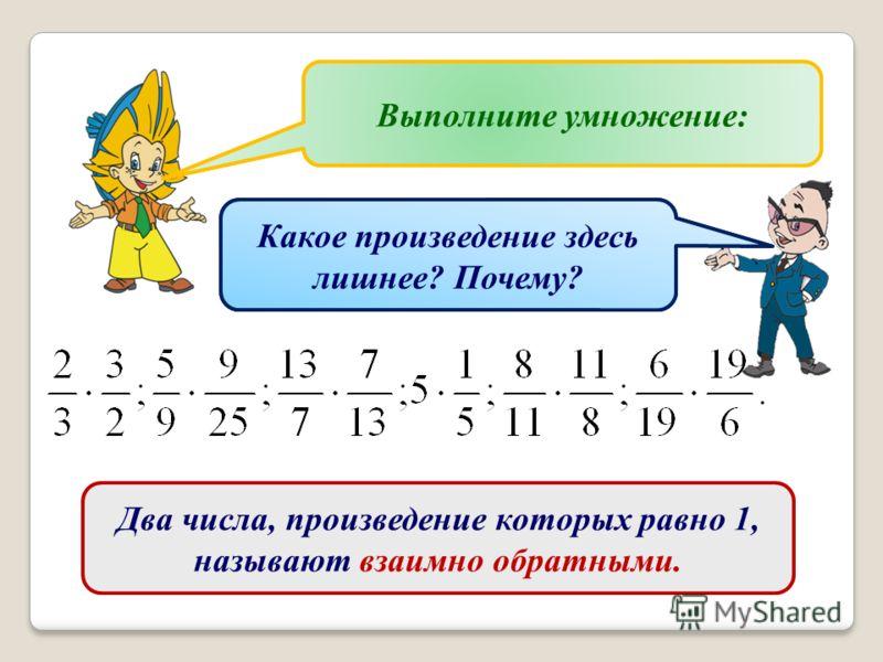 Какие числа называются взаимно простыми? Приведите примеры взаимно простых чисел. Выполните умножение: Какое произведение здесь лишнее? Почему? Два числа, произведение которых равно 1, называют взаимно обратными.