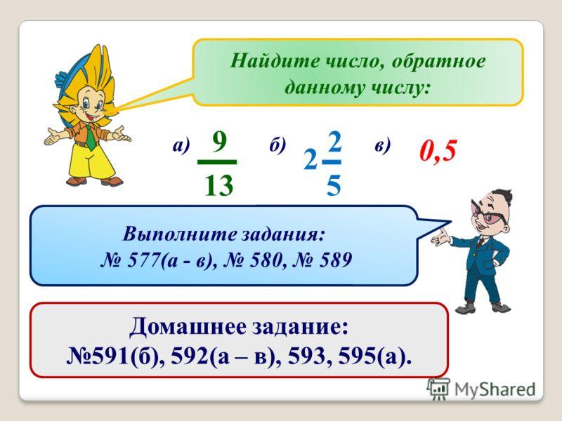 Найдите число, обратное данному числу: а) 2 5 2 9 13 б)в) 0,5 Выполните задания: 577(а - в), 580, 589 Домашнее задание: 591(б), 592(а – в), 593, 595(а).