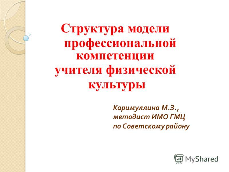Структура модели профессиональной компетенции учителя физической культуры Каримуллина М. З., методист ИМО ГМЦ по Советскому району