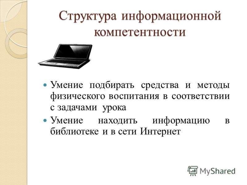 Структура информационной компетентности Умение подбирать средства и методы физического воспитания в соответствии с задачами урока Умение находить информацию в библиотеке и в сети Интернет