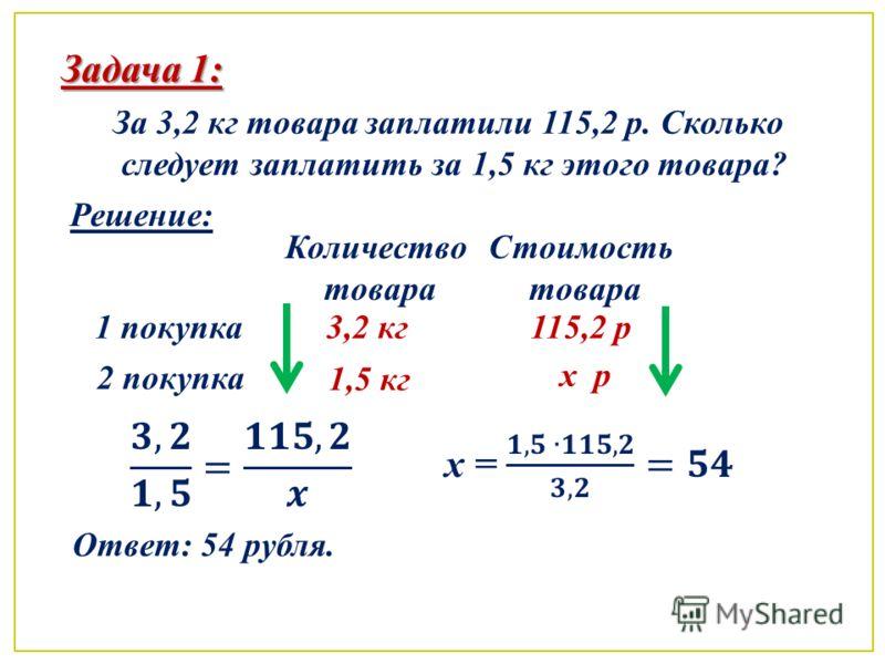 Задача 1: За 3,2 кг товара заплатили 115,2 р. Сколько следует заплатить за 1,5 кг этого товара? Решение: 1 покупка 2 покупка Количество товара Стоимость товара 3,2 кг 1,5 кг 115,2 р x рx р Ответ: 54 рубля.