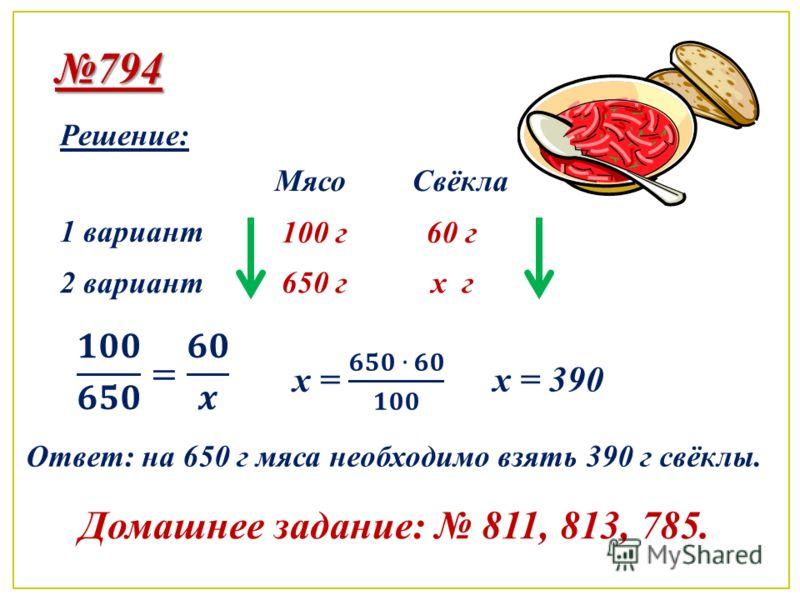 794 Решение: 1 вариант 2 вариант МясоСвёкла 100 г 650 г 60 г x гx г x = 390 Ответ: на 650 г мяса необходимо взять 390 г свёклы. Домашнее задание: 811, 813, 785.