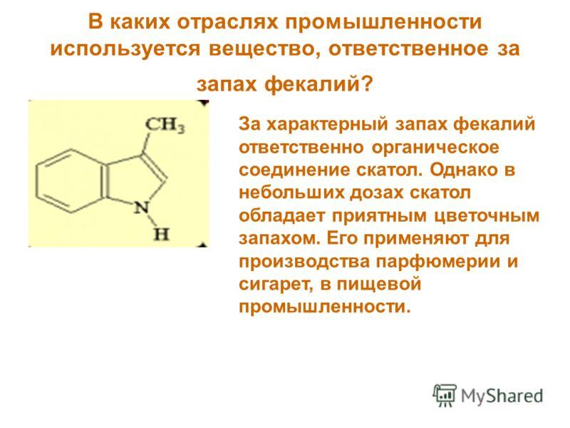 В каких отраслях промышленности используется вещество, ответственное за запах фекалий? За характерный запах фекалий ответственно органическое соединение скатол. Однако в небольших дозах скатол обладает приятным цветочным запахом. Его применяют для пр
