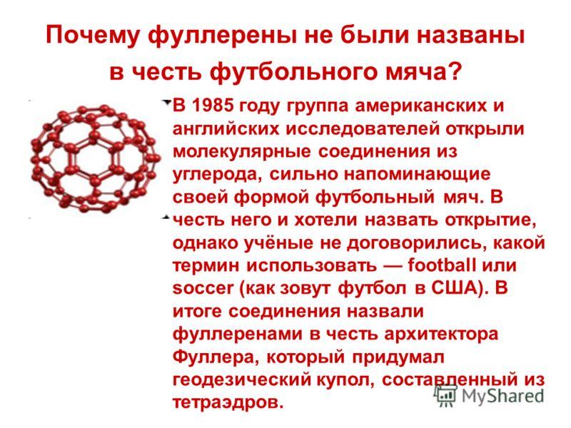 Почему фуллерены не были названы в честь футбольного мяча? В 1985 году группа американских и английских исследователей открыли молекулярные соединения из углерода, сильно напоминающие своей формой футбольный мяч. В честь него и хотели назвать открыти
