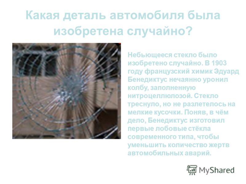 Какая деталь автомобиля была изобретена случайно? Небьющееся стекло было изобретено случайно. В 1903 году французский химик Эдуард Бенедиктус нечаянно уронил колбу, заполненную нитроцеллюлозой. Стекло треснуло, но не разлетелось на мелкие кусочки. По