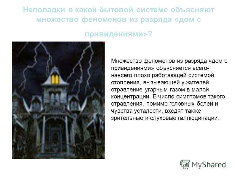 Неполадки в какой бытовой системе объясняют множество феноменов из разряда «дом с привидениями»? Множество феноменов из разряда «дом с привидениями» объясняется всего- навсего плохо работающей системой отопления, вызывающей у жителей отравление угарн
