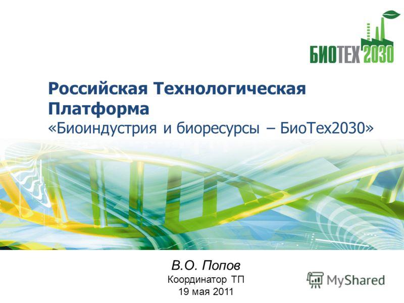 Российская Технологическая Платформа «Биоиндустрия и биоресурсы – БиоТех2030» В.О. Попов Координатор ТП 19 мая 2011