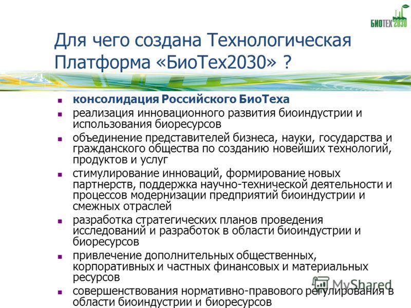 Для чего создана Технологическая Платформа «БиоТех2030» ? консолидация Российского БиоТеха реализация инновационного развития биоиндустрии и использования биоресурсов объединение представителей бизнеса, науки, государства и гражданского общества по с