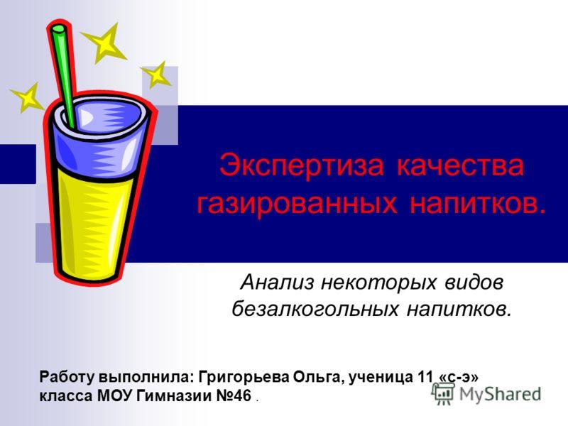 Экспертиза качества газированных напитков. Анализ некоторых видов безалкогольных напитков. Работу выполнила: Григорьева Ольга, ученица 11 «с-э» класса МОУ Гимназии 46.