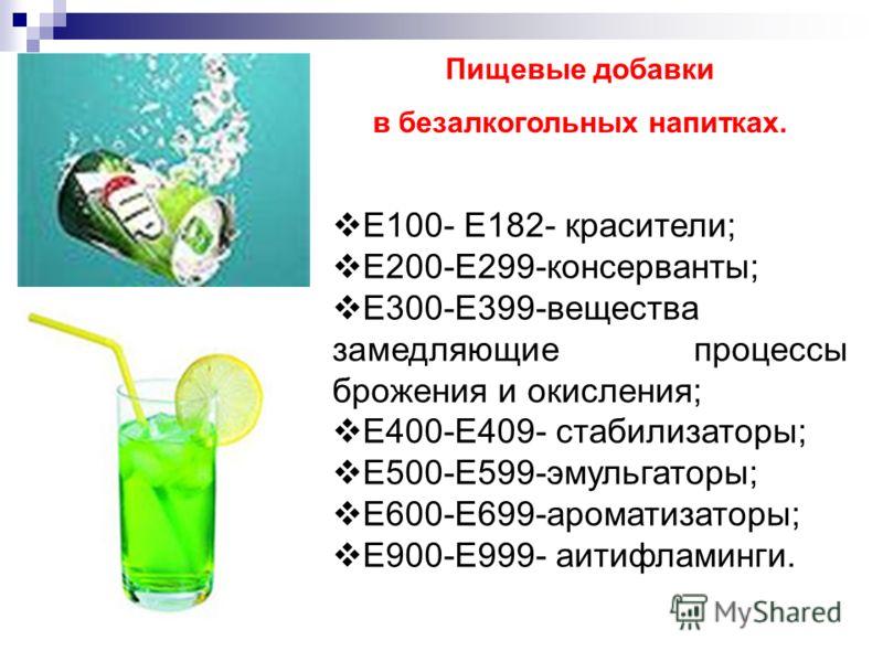 Пищевые добавки в безалкогольных напитках. Е100- Е182- красители; Е200-Е299-консерванты; Е300-Е399-вещества замедляющие процессы брожения и окисления; Е400-Е409- стабилизаторы; Е500-Е599-эмульгаторы; Е600-Е699-ароматизаторы; Е900-Е999- аитифламинги.
