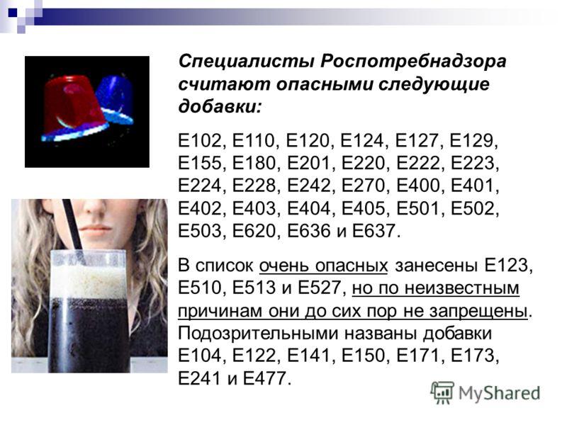 Специалисты Роспотребнадзора считают опасными следующие добавки: Е102, Е110, Е120, Е124, Е127, Е129, Е155, Е180, Е201, Е220, Е222, Е223, Е224, Е228, Е242, Е270, Е400, Е401, Е402, Е403, Е404, Е405, Е501, Е502, Е503, Е620, Е636 и Е637. В список очень о