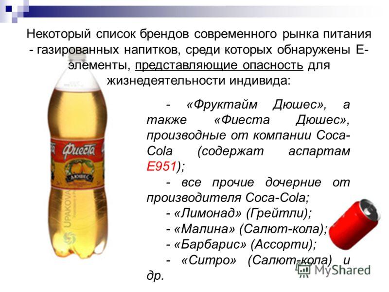 - «Фруктайм Дюшес», а также «Фиеста Дюшес», производные от компании Сoca- Cola (содержат аспартам Е951); - все прочие дочерние от производителя Coca-Cola; - «Лимонад» (Грейтли); - «Малина» (Салют-кола); - «Барбарис» (Ассорти); - «Ситро» (Салют-кола)