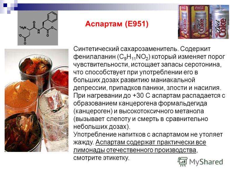Синтетический сахарозаменитель. Содержит фенилаланин (C 9 H 11 NO 2 ) который изменяет порог чувствительности, истощает запасы серотонина, что способствует при употреблении его в больших дозах развитию маниакальной депрессии, припадков паники, злости