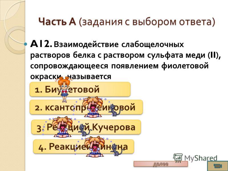 A12. Взаимодействие слабощелочных растворов белка с раствором сульфата меди (II), сопровождающееся появлением фиолетовой окраски, называется Часть А ( задания с выбором ответа ) 1. Биуретовой 2. ксантопротеиновой 3. Реакцией Кучерова 4. Реакцией Зини