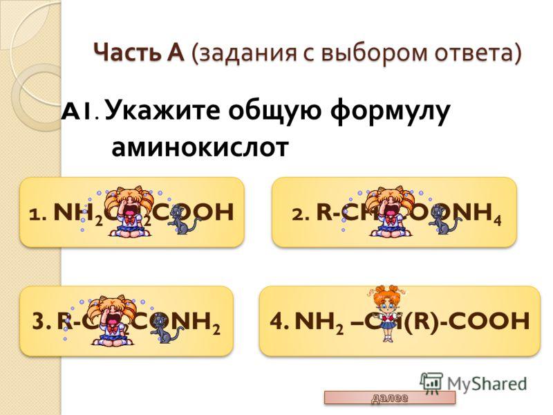 4. NH 2 –CH(R)-COOH 2. R-CH 2 COONH 4 3. R-CH 2 CONH 2 1. NH 2 CH 2 COOH Часть А ( задания с выбором ответа ) A1. Укажите общую формулу аминокислот