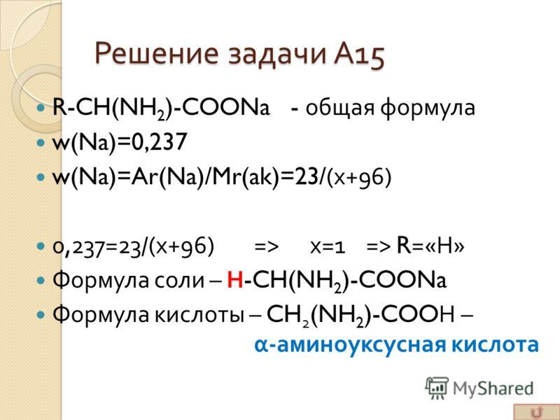 Решение задачи А 15 R-CH(NH 2 )-COONa - общая формула w(Na)=0,237 w(Na)=Ar(Na)/Mr(ak)=23/( х +96) 0,237=23/( х +96)=> х =1=> R=« Н » Формула соли – Н -CH(NH 2 )-COONa Формула кислоты – CH 2 (NH 2 )-COO Н – α - аминоуксусная кислота